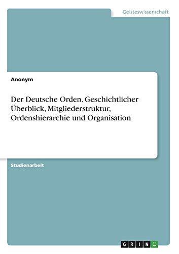 Der Deutsche Orden. Geschichtlicher UEberblick, Mitgliederstruktur, Ordenshierarchie und Organisation (Paperback) - Anonym