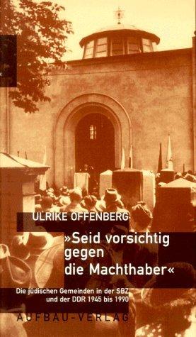 SEID VORSICHTIG GEGEN DIE MACHTHABER - DIE JÜDISCHEN GEMEINDEN IN DER SBZ UND DER DDR 1945 BIS 1990...