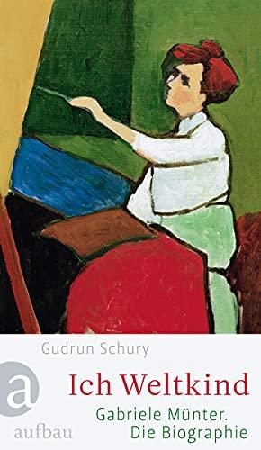 Ich Weltkind - Gabriele Münter; die Biographie / Gudrun Schury - Gudrun (Verfasser) Schury