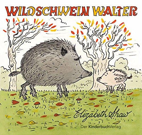Wildschwein Walter. erzählt und gezeichnet von Elizabeth Shaw - Shaw, Elizabeth (Verfasser)