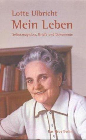 Lotte Ulbricht - mein Leben : Selbstzeugnisse, Briefe und Dokumente / hrsg. von Frank Schumann - Ulbricht, Lotte, Schumann, Frank (Hrsg.)