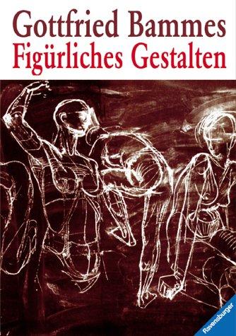 Figürliches Gestalten. Ein Leitfaden für Lehrende und Lernende.: Bammes, Gottfried