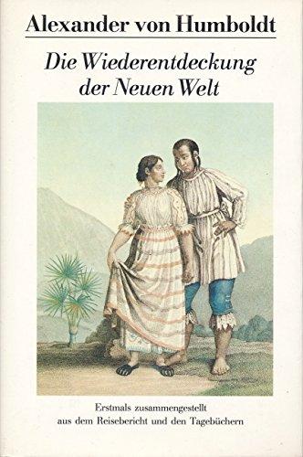 Die Wiederentdeckung der Neuen Welt. Erstmals zusammengestellt: Humboldt, Alexander von
