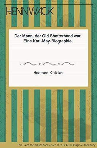 Der Mann, der Old Shatterhand war: Eine: Heermann, Christian