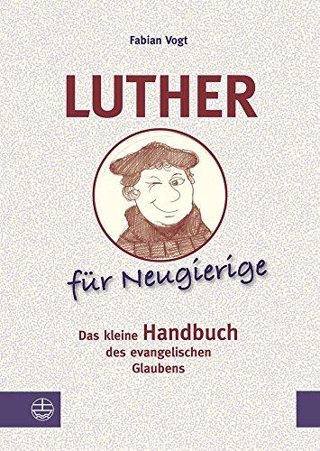 Luther für Neugierige. Das kleine Handbuch des evangelischen Glaubens. - Vogt, Fabian