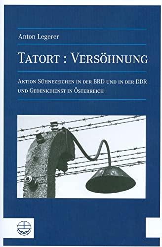 Tatort: Versohnung: Uber die Aktion Suhnezeichen Friedensdienste in der BRD sowie in der DDR und Gedenkdienste in Osterreich (German Edition) - Anton Legerer