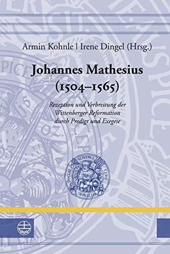 Johannes Mathesius (1504-1565): Rezeption Und Verbreitung Der Wittenberger Reformation Durch ...