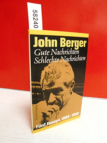 Gute Nachrichten, Schlechte Nachrichten. Fünf Essays 1989-1992: Berger, John: