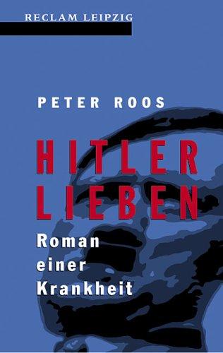 Hitler lieben : Roman einer Krankheit ;: Roos, Peter: