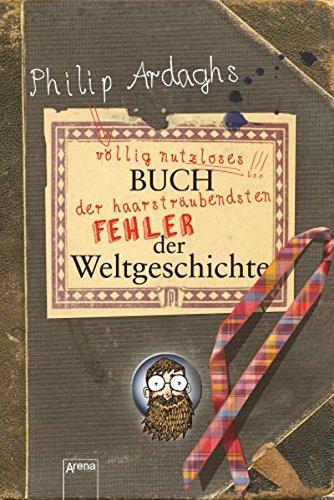 9783401066271: Philip Ardaghs völlig nutzloses Buch der haarsträubendsten Fehler der Weltgeschichte