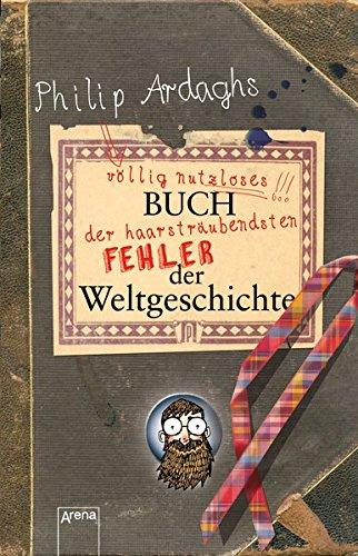9783401506685: Philip Ardaghs völlig nutzloses Buch der haarsträubendsten Fehler der Weltgeschichte