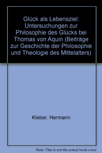 9783402039267: Glück als Lebensziel: Untersuchungen zur Philosophie des Glücks bei Thomas von Aquin (Beiträge zur Geschichte der Philosophie und Theologie des Mittelalters) (German Edition)