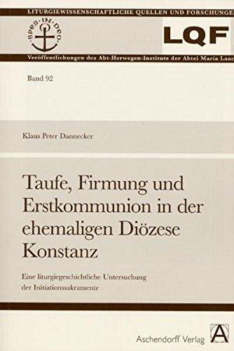 Taufe, Firmung und Erstkommunion in der ehemaligen Diozese Konstanz: Eine liturgiegeschichtliche ...