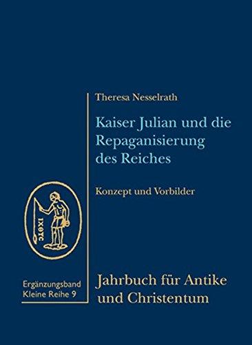 Kaiser Julian und die Repaganisierung des Reiches: Konzept und Vorbilder: Theresa Nesselrath