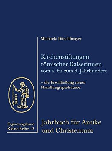 Kirchenstiftungen römischer Kaiserinnen vom 4. bis zum 6. Jahrhundert: Michaela Dirschlmayer