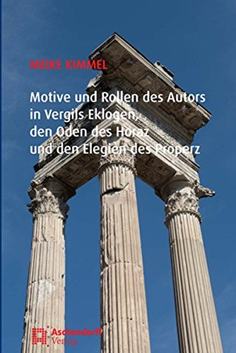 Motive und Rollen des Autors in Vergils Eklogen, den Oden des Horaz und den Elegien des Properz: ...