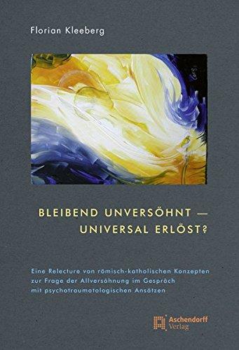 Bleibend unversöhnt - universal erlöst?: Eine Relecture von römisch-katholischen Konzepten zur ...