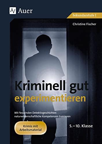 Kriminell gut experimentieren, Klasse 5-10: Mit fesselnden Detektivgeschichten - naturwissenschaftliche Kompetenzen trainieren (Pamphlet) - Christine Fischer