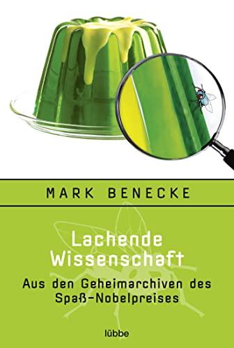 Lachende Wissenschaft: Aus den Geheimarchiven des Spaß-Nobelpreises: Benecke, Mark