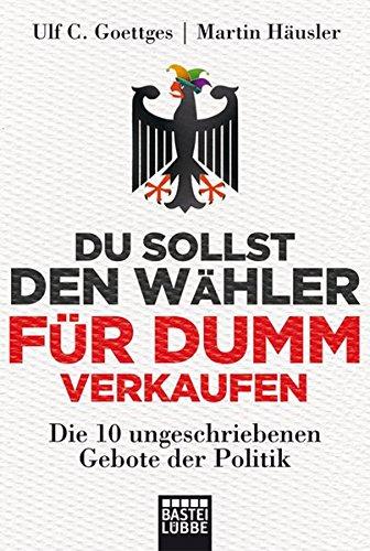 9783404607532: Du sollst den Wähler für dumm verkaufen: Die 10 ungeschriebenen Gebote der Politik