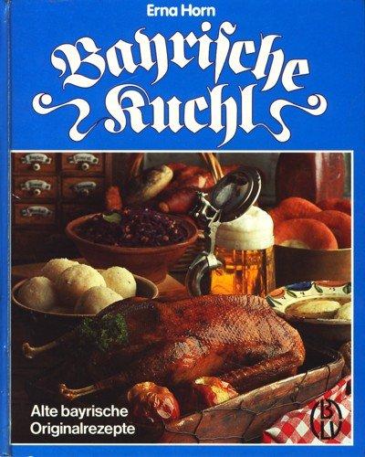 Bayrische Kuchl. Alte bayrische Originalrezepte: Horn, Erna