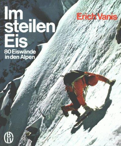 9783405121587: Im steilen Eis. 80 Eiswände in den Alpen