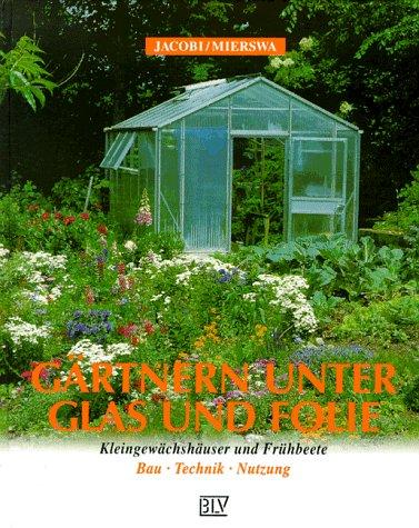 9783405148294: Gärtnern unter Glas und Folie. Kleingewächshäuser und Frühbeete. Bau, Technik, Nutzung.