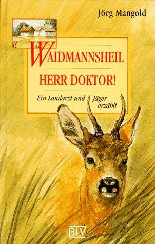 Waidmannsheil, Herr Doktor. Ein Landarzt und Jäger: Mangold, Jörg
