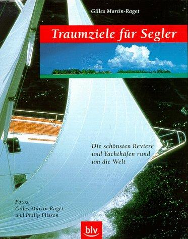 Traumziele für Segler. Die schönsten Reviere und Yachthäfen rund um die Welt. (9783405157036) by Gilles Martin-Raget; Philip. Plisson