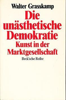 Die unästhetische Demokratie: Kunst in der Marktgesellschaft (Beck s̓che Reihe) (German Edition) (9783406340673) by Walter Grasskamp