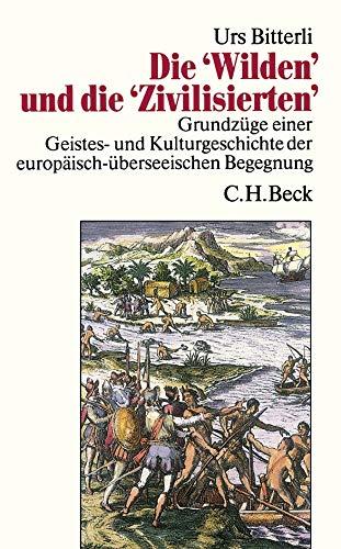 Die 'Wilden' und die 'Zivilisierten': Grundzüge einer Geistes- und Kulturgeschichte der europäisch-überseeischen Begegnung - Bitterli, Urs
