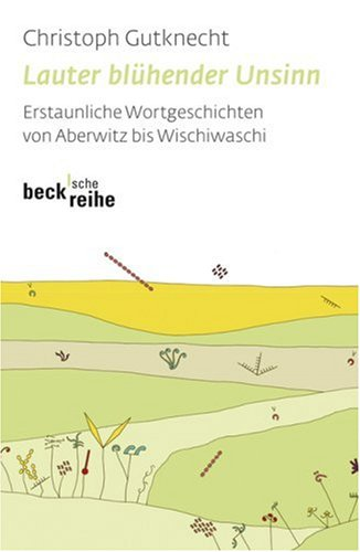 9783406571527: Lauter blühender Unsinn. Erstaunliche Wortgeschichten von Aberwitz bis Wischiwaschi. Sonderausgabe