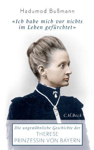 Ich habe mich vor nichts im Leben gefürchtet : die ungewöhnliche Geschichte der Therese Prinzessin von Bayern ; 1850 - 1925 - Bußmann, Hadumod