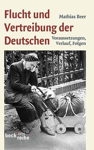 Flucht und Vertreibung der Deutschen : Voraussetzungen, Verlauf, Folgen - Mathias Beer