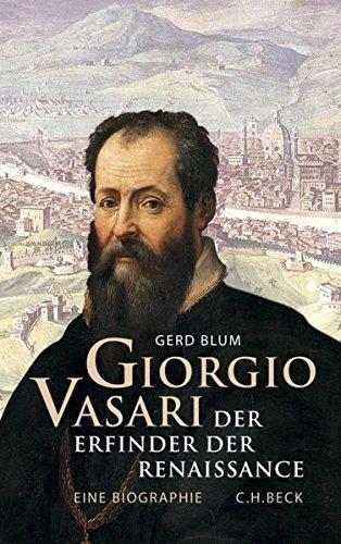 Giorgio Vasari. Der Erfinder der Renaissance. Eine Biographie. - Blum, Gerd