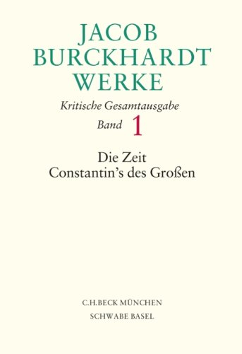 Jacob Burckhardt Werke Bd. 1: Die Zeit Constantin's des Großen: Jacob Burckhardt