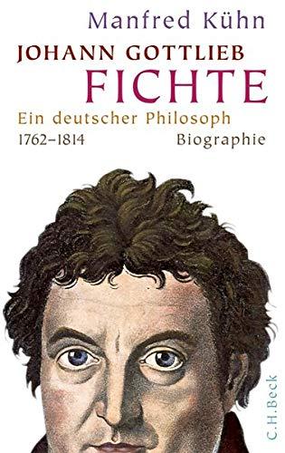 Johann Gottlieb Fichte. Ein deutscher Philosoph 1762-1814. Biographie.: Von Manfred K�hn. M�nchen ...