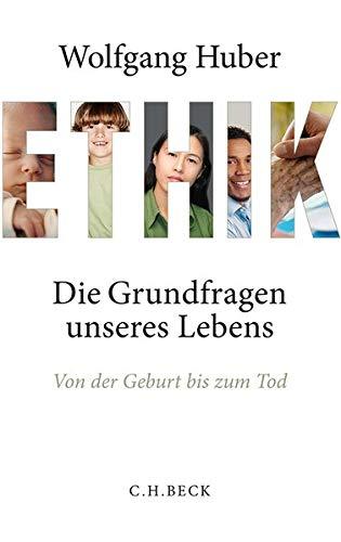 Ethik : die Grundfragen unseres Lebens von der Geburt bis zum Tod - Huber, Wolfgang