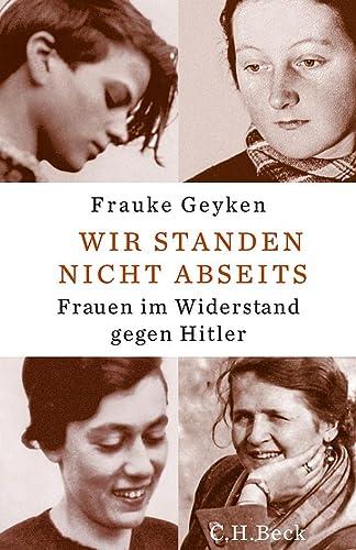 Wir standen nicht abseits. Frauen im Widerstand gegen Hitler. - Geyken, Frauke