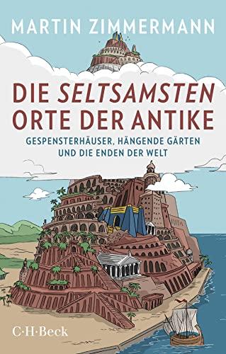 Die seltsamsten Orte der Antike : Gespensterhäuser, Hängende Gärten und die Enden der Welt - Martin Zimmermann