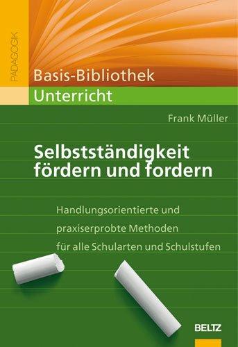 Selbstständigkeit fördern und fordern: Handlungsorientierte und praxiserprobte Methoden für alle Schularten und Schulstufen (Beltz Praxis) - Müller, Frank