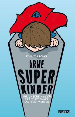 9783407859211: Arme Superkinder: Wie unsere Kinder der Wirtschaft geopfert werden