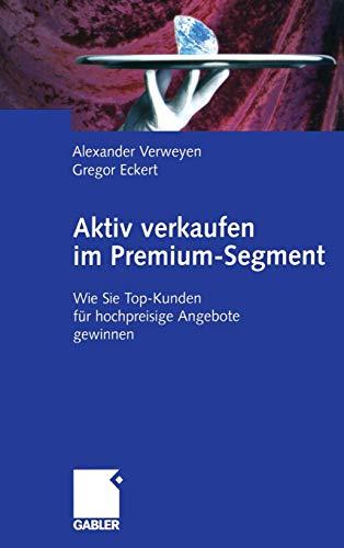 9783409034142: Aktiv verkaufen im Premium-Segment: Wie Sie Top-Kunden für hochpreisige Angebote gewinnen