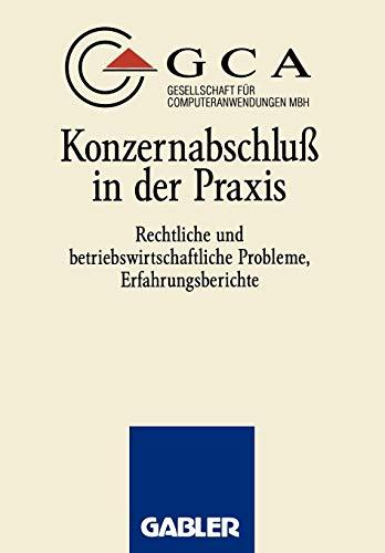 Konzernabschluss in Der Praxis: Rechtliche Und Betriebswirtschaftliche Probleme, Erfahrungsberichte...