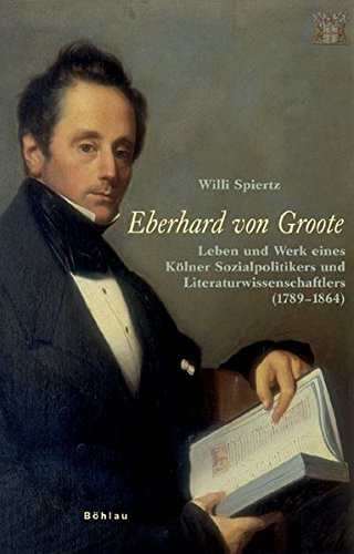 Eberhard von Groote: Leben und Werk eines Kölner Sozialpolitikers und Literaturwissenschaftlers (...