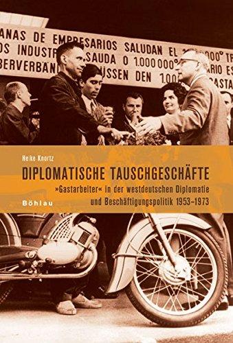 9783412200749: Diplomatische Tauschgeschäfte: Gastarbeiter in der westdeutschen Diplomatie und Beschäftigungspolitik 1953-1973