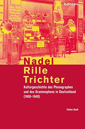 9783412201852: Nadel, Rille, Trichter: Kulturgeschichte des Phonographen und des Grammophons in Deutschland (1900-1940)