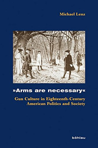 9783412204785: »Arms are necessary«: Gun Culture in Eighteenth-Century American Politics and Society