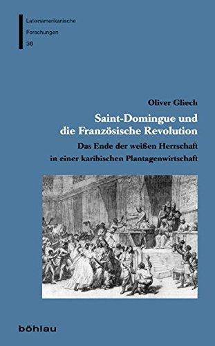 Saint-Domingue und die Französische Revolution: Das Ende der weißen Herrschaft in einer karibischen Plantagenwirtschaft (Lateinamerikanische Forschungen, Band 38) - Oliver Gliech