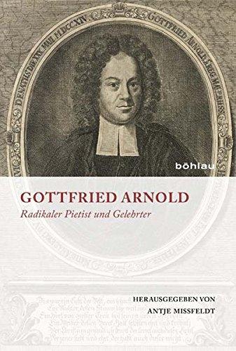 Gottfried Arnold : Radikaler Pietist und Gelehrter. Jubiläumsgabe von und für Dietrich Blaufuß und Hanspeter Marti - Antje Mißfeldt